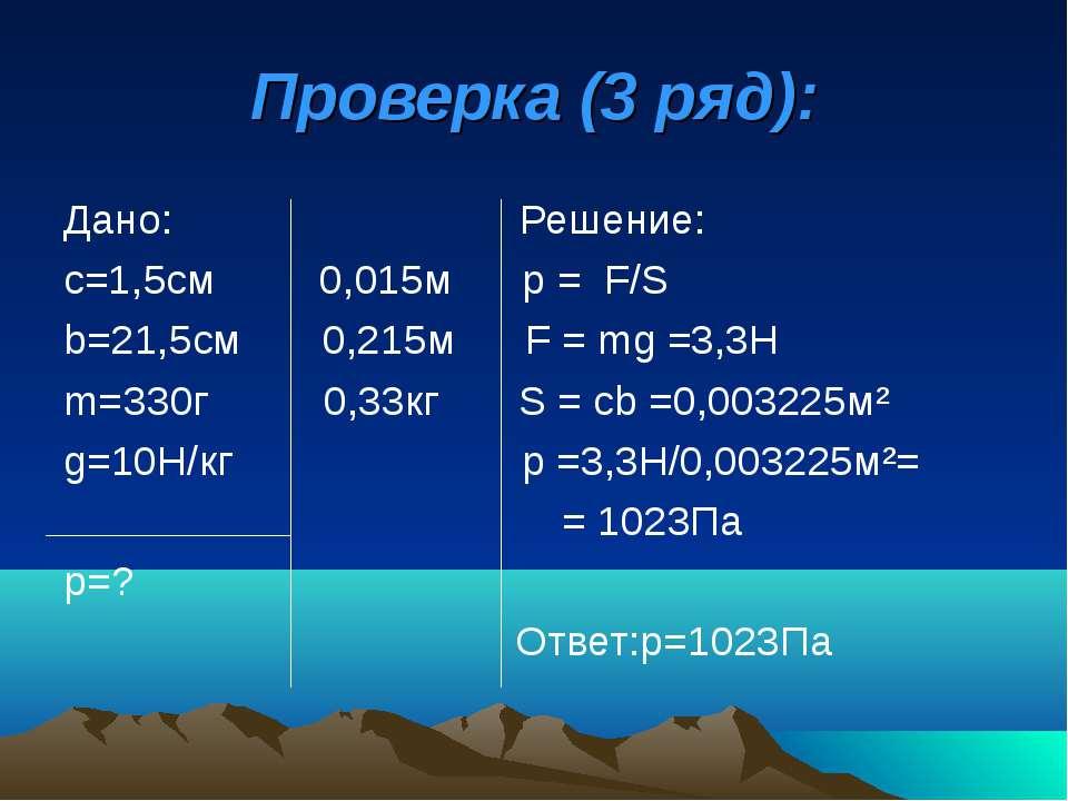 Проверка (3 ряд): Дано: Решение: с=1,5см 0,015м р = F/S b=21,5см 0,215м F = m...