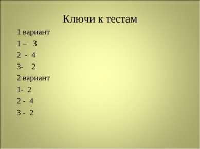 Ключи к тестам 1 вариант 1 – 3 2 - 4 3- 2 2 вариант 1- 2 2 - 4 3 - 2