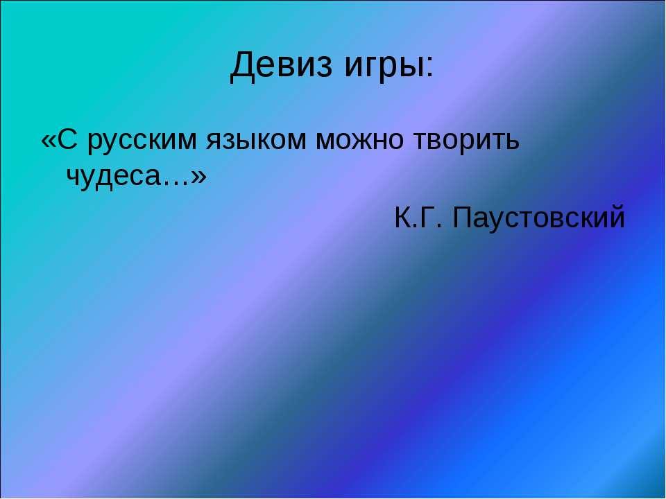 Девиз игры: «С русским языком можно творить чудеса…» К.Г. Паустовский