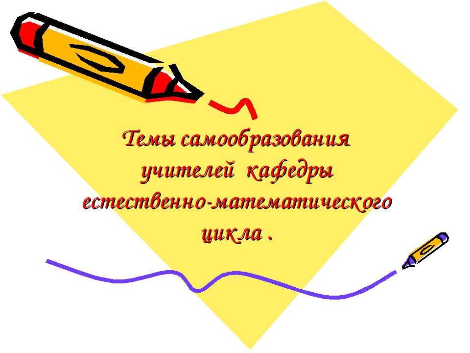 Темы самообразования учителей кафедры естественно-математического цикла .