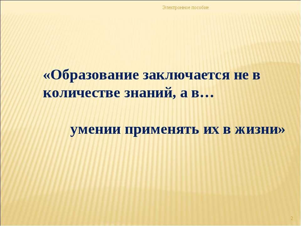 Электронное пособие * «Образование заключается не в количестве знаний, а в… у...