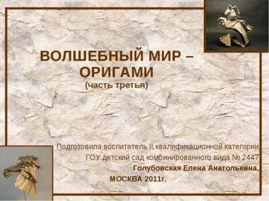 ВОЛШЕБНЫЙ МИР – ОРИГАМИ (часть третья) Подготовила воспитатель II квалификаци...