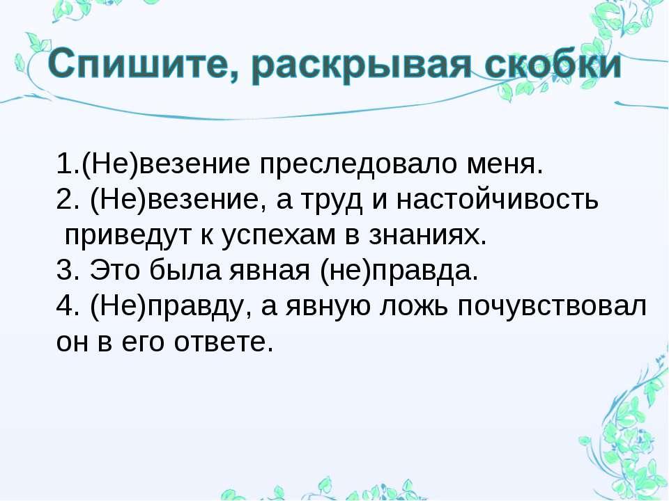 1.(Не)везение преследовало меня. 2. (Не)везение, а труд и настойчивость приве...