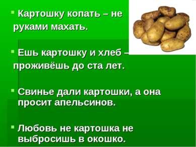 Картошку копать – не руками махать. Ешь картошку и хлеб – проживёшь до ста ле...