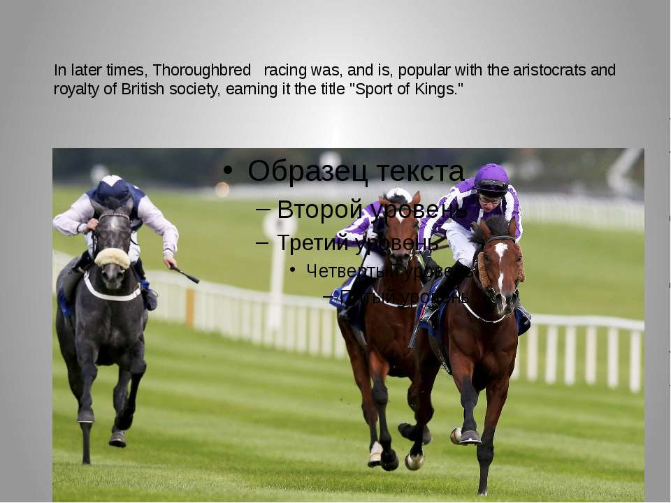 In later times, Thoroughbred   racing was, and is, popular with the aristocra...