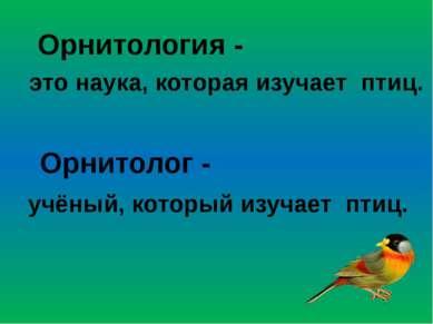это наука, которая изучает птиц. Орнитология - Орнитолог - учёный, который из...