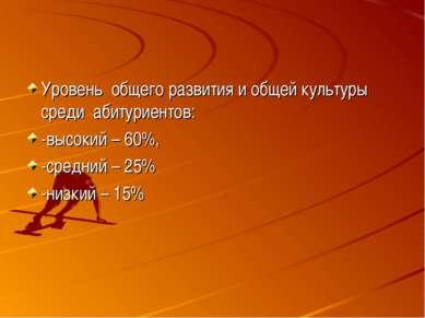 Уровень общего развития и общей культуры среди абитуриентов: -высокий – 60%, ...