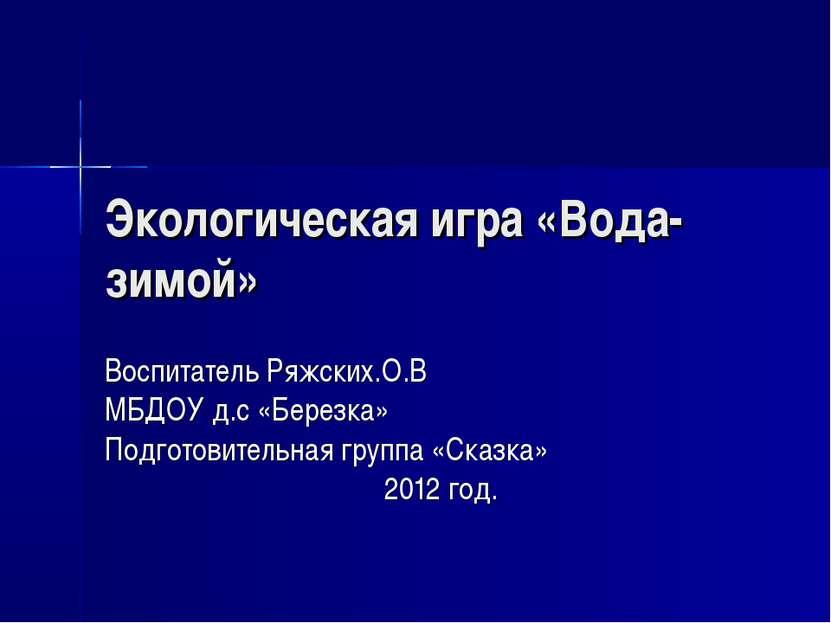 Экологическая игра «Вода-зимой» Воспитатель Ряжских.О.В МБДОУ д.с «Березка» П...