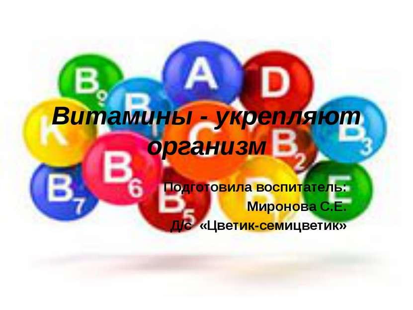 Витамины - укрепляют организм Подготовила воспитатель: Миронова С.Е. Д/с «Цве...