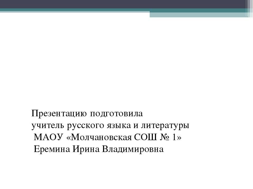 Презентацию подготовила учитель русского языка и литературы МАОУ «Молчановска...