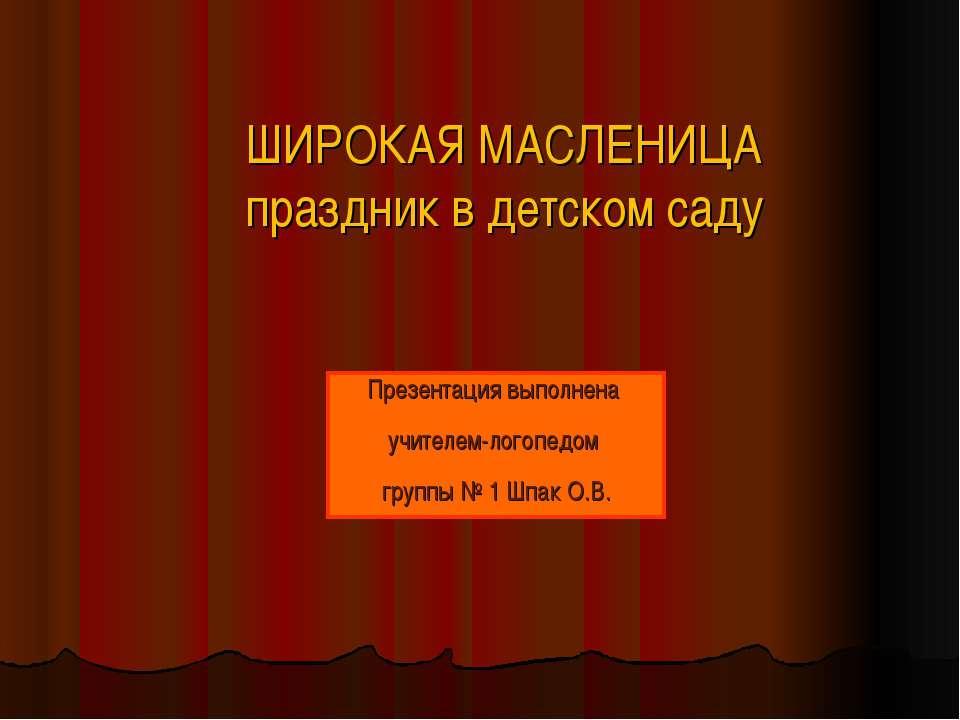 ШИРОКАЯ МАСЛЕНИЦА праздник в детском саду Презентация выполнена учителем-лого...