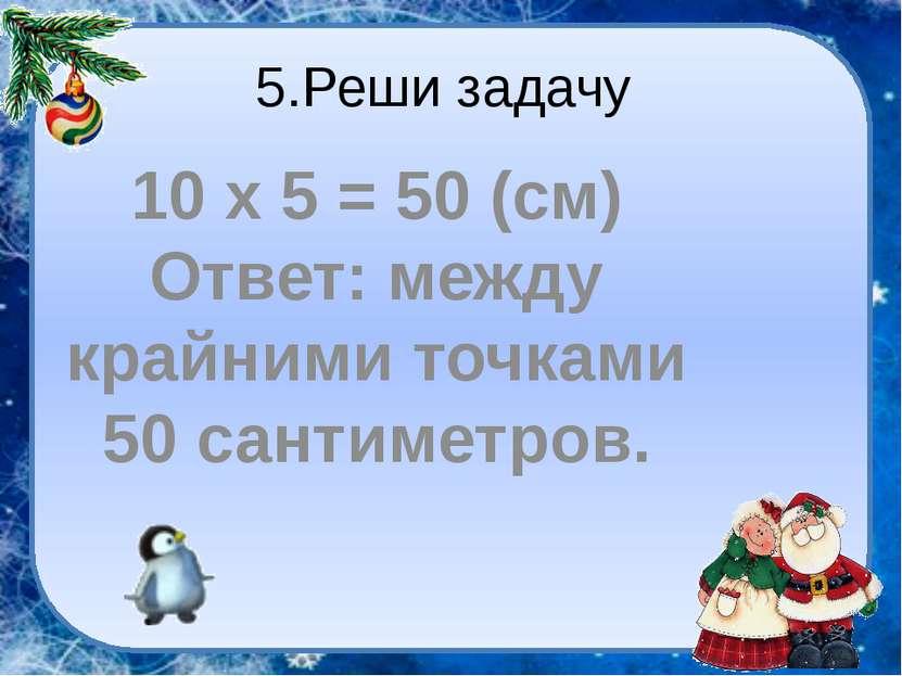 5.Реши задачу 10 х 5 = 50 (см) Ответ: между крайними точками 50 сантиметров.