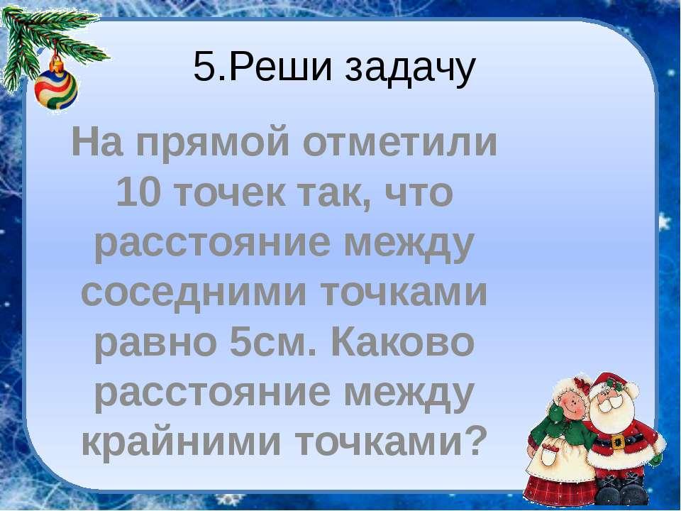 5.Реши задачу На прямой отметили 10 точек так, что расстояние между соседними...