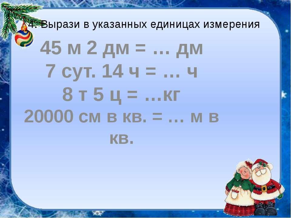 4. Вырази в указанных единицах измерения 45 м 2 дм = … дм 7 сут. 14 ч = … ч 8...