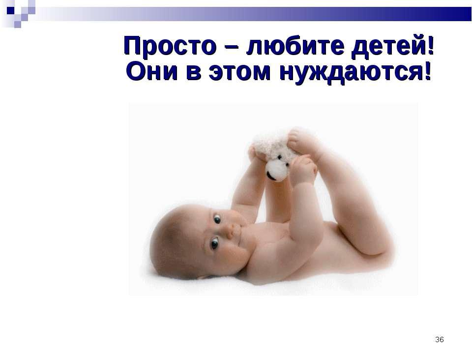 * Просто – любите детей! Они в этом нуждаются!