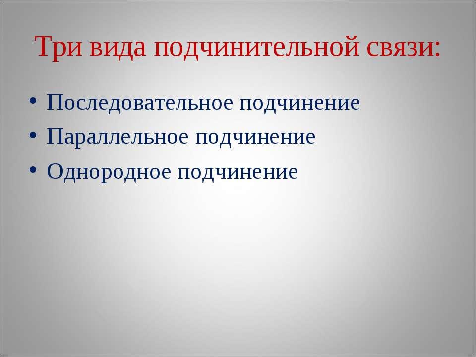 Три вида подчинительной связи: Последовательное подчинение Параллельное подчи...
