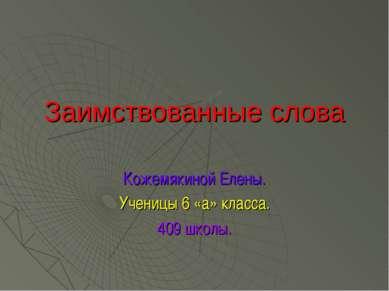 Заимствованные слова Кожемякиной Елены. Ученицы 6 «а» класса. 409 школы.