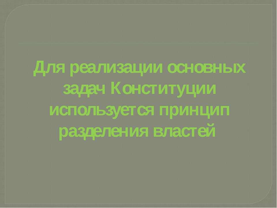 Для реализации основных задач Конституции используется принцип разделения вла...