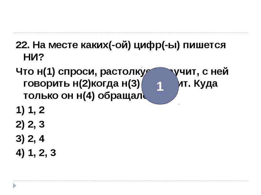 22. На месте каких(-ой) цифр(-ы) пишется НИ? Что н(1) спроси, растолкует, нау...