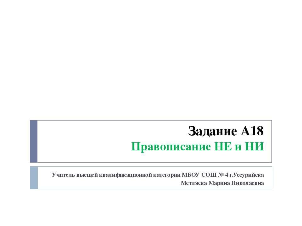 Задание А18 Правописание НЕ и НИ Учитель высшей квалификационной категории МБ...
