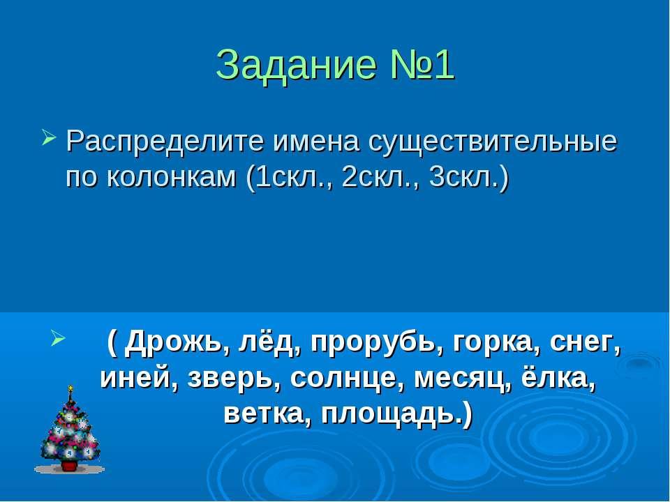 Задание №1 Распределите имена существительные по колонкам (1скл., 2скл., 3скл...