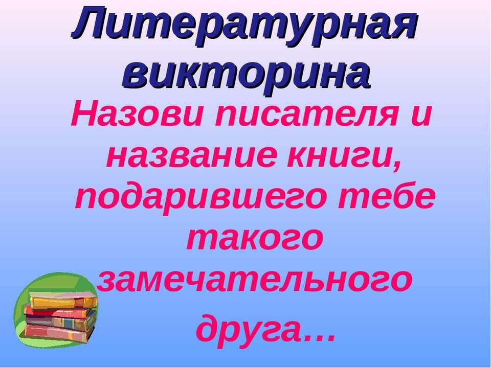 Литературная викторина Назови писателя и название книги, подарившего тебе так...