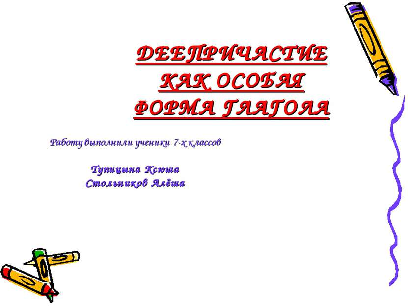 ДЕЕПРИЧАСТИЕ КАК ОСОБАЯ ФОРМА ГЛАГОЛА Работу выполнили ученики 7-х классов Ту...