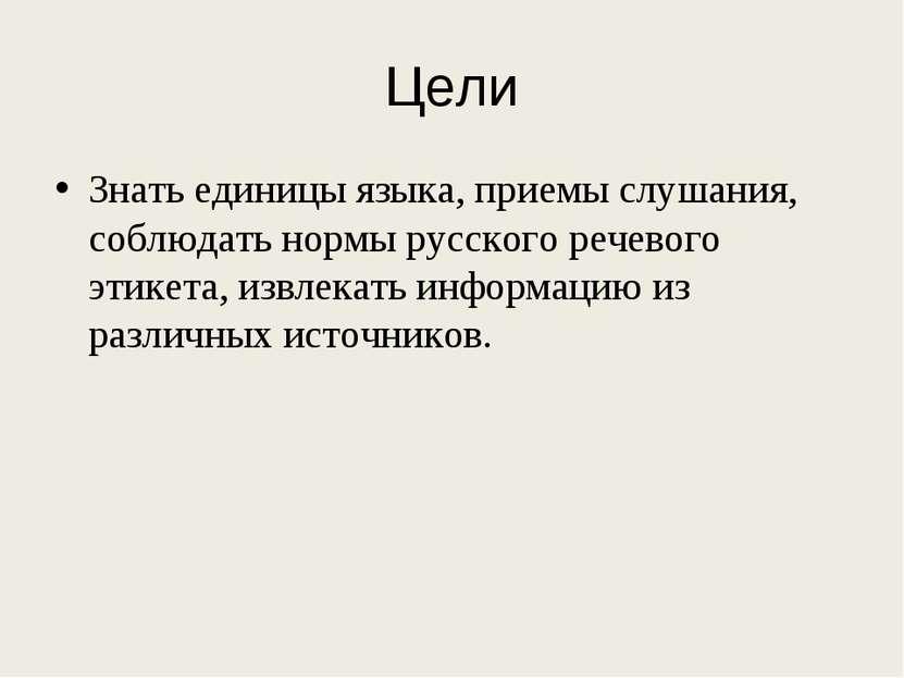 Цели Знать единицы языка, приемы слушания, соблюдать нормы русского речевого ...