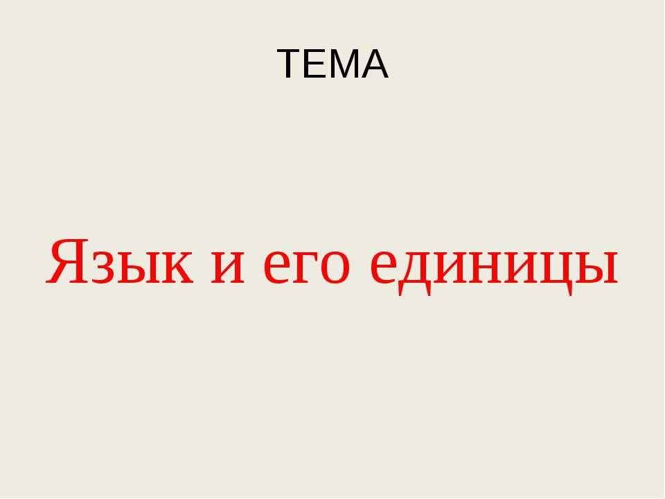 ТЕМА Язык и его единицы