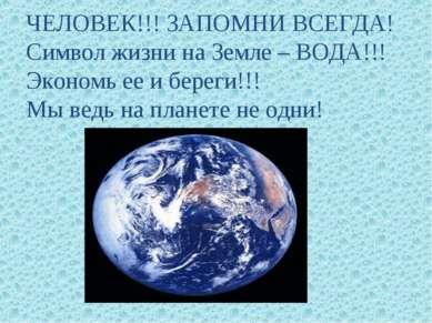 ЧЕЛОВЕК!!! ЗАПОМНИ ВСЕГДА! Символ жизни на Земле – ВОДА!!! Экономь ее и берег...
