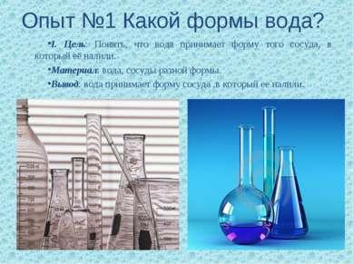 Опыт №1 Какой формы вода? I. Цель: Понять, что вода принимает форму того сосу...