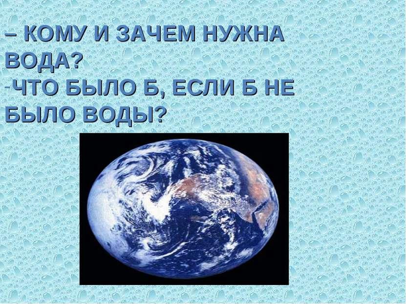 – КОМУ И ЗАЧЕМ НУЖНА ВОДА? ЧТО БЫЛО Б, ЕСЛИ Б НЕ БЫЛО ВОДЫ?