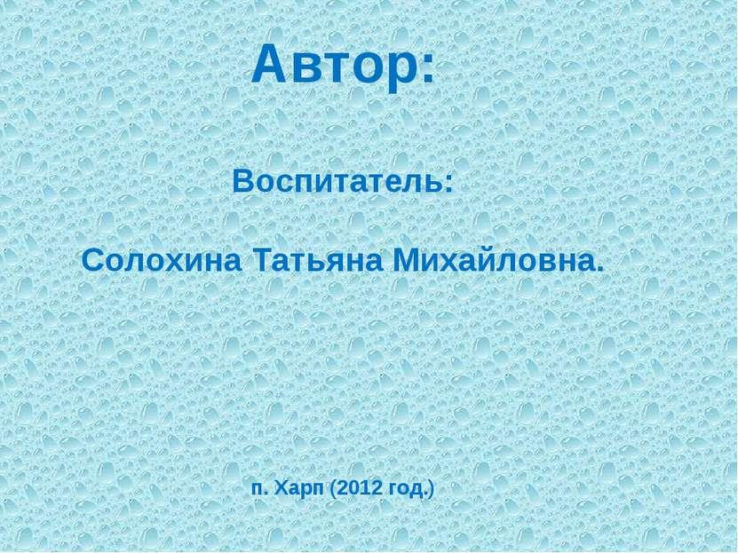 Автор: Воспитатель: Солохина Татьяна Михайловна. п. Харп (2012 год.)