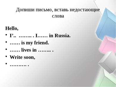 Допиши письмо, вставь недостающие слова Hello, I'.. …….. . I…… in Russia. …… ...