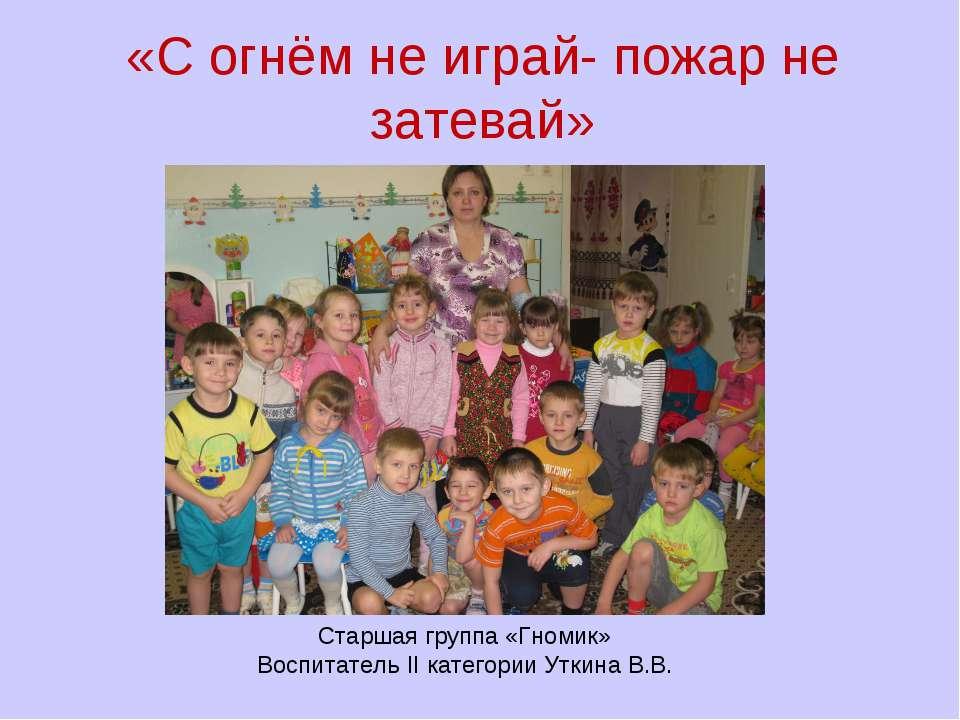«С огнём не играй- пожар не затевай» Старшая группа «Гномик» Воспитатель II к...