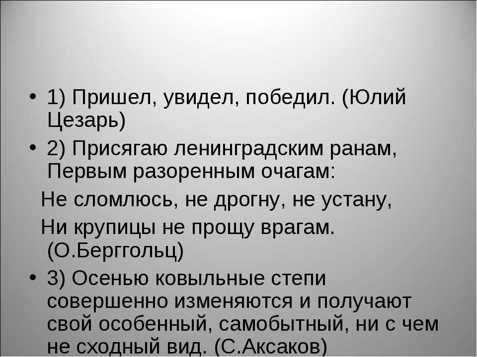 1) Пришел, увидел, победил. (Юлий Цезарь) 2) Присягаю ленинградским ранам, Пе...