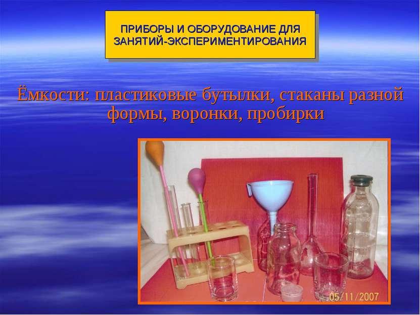 Ёмкости: пластиковые бутылки, стаканы разной формы, воронки, пробирки ПРИБОРЫ...