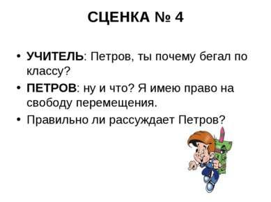 СЦЕНКА № 4 УЧИТЕЛЬ: Петров, ты почему бегал по классу? ПЕТРОВ: ну и что? Я им...