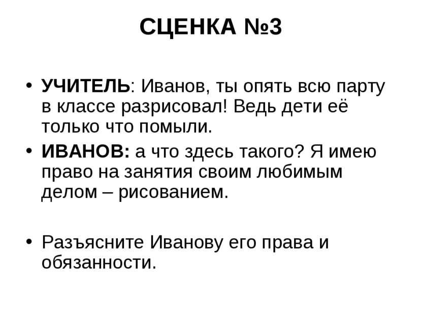 СЦЕНКА №3 УЧИТЕЛЬ: Иванов, ты опять всю парту в классе разрисовал! Ведь дети ...