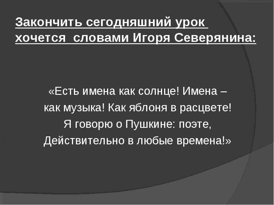 Закончить сегодняшний урок хочется словами Игоря Северянина: «Есть имена как ...
