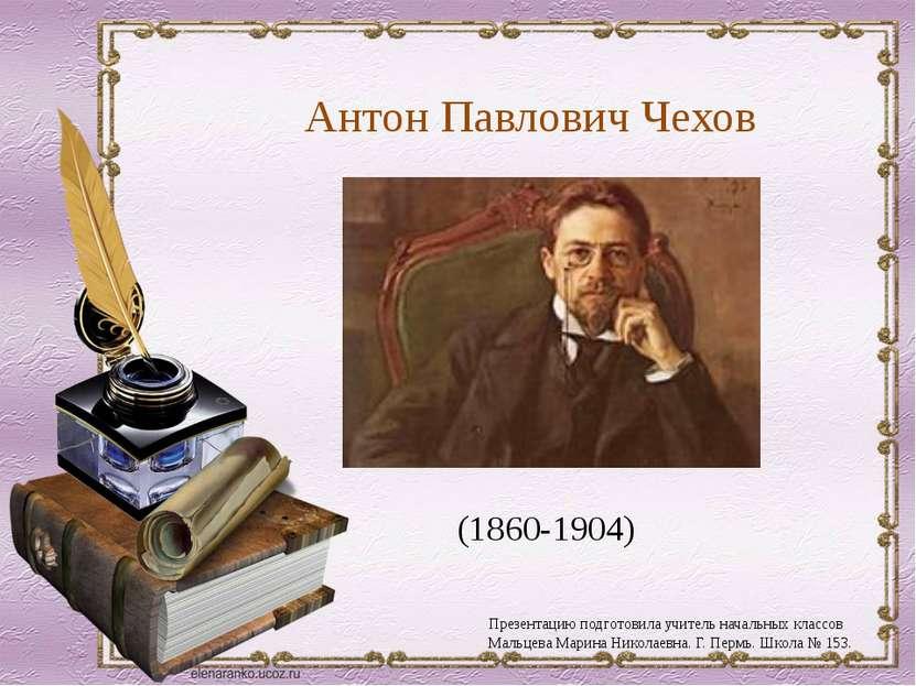 Антон Павлович Чехов (1860-1904) Презентацию подготовила учитель начальных кл...
