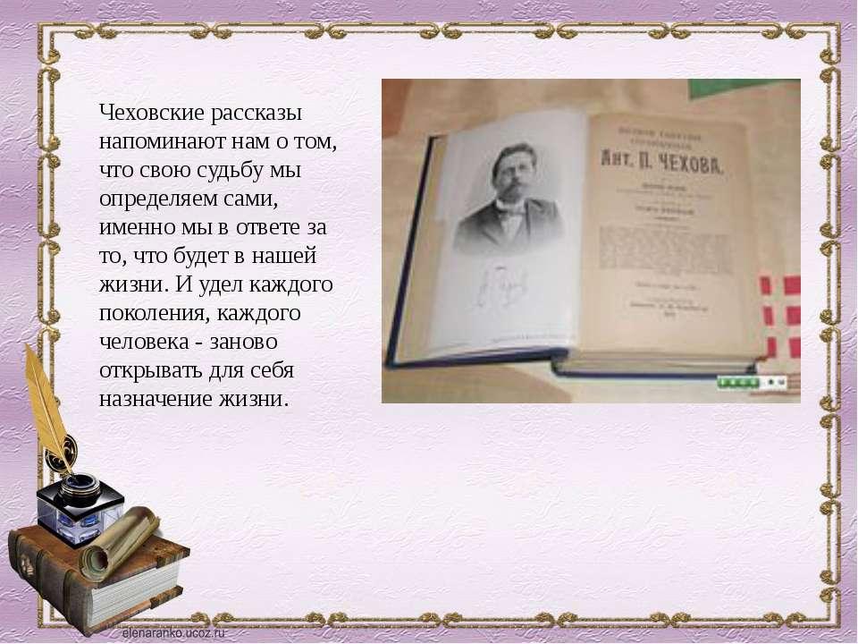 Чеховские рассказы напоминают нам о том, что свою судьбу мы определяем сами, ...