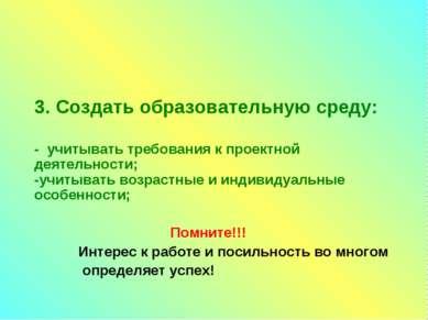 3. Создать образовательную среду: - учитывать требования к проектной деятельн...