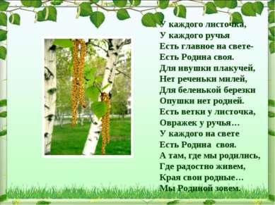 У каждого листочка, У каждого ручья Есть главное на свете- Есть Родина своя. ...