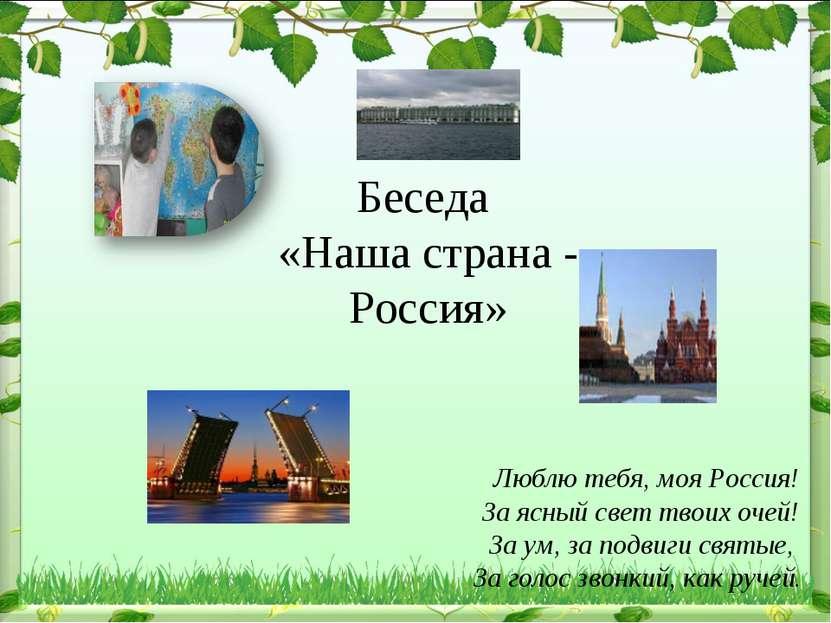 Беседа «Наша страна - Россия» Люблю тебя, моя Россия! За ясный свет твоих оче...