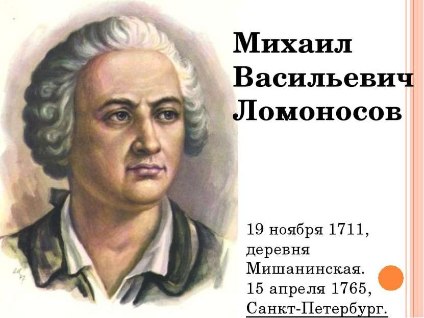 Михаил Васильевич Ломоносов 19 ноября1711, деревня Мишанинская. 15 апреля17...