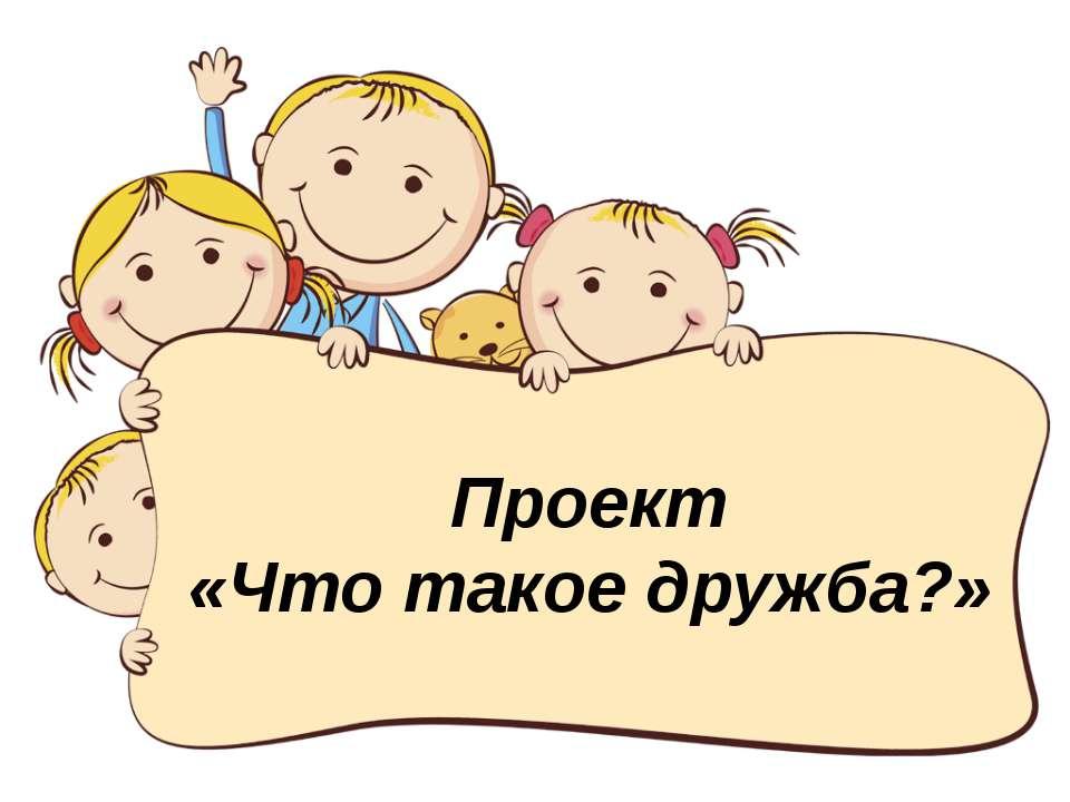Проект «Что такое дружба?»