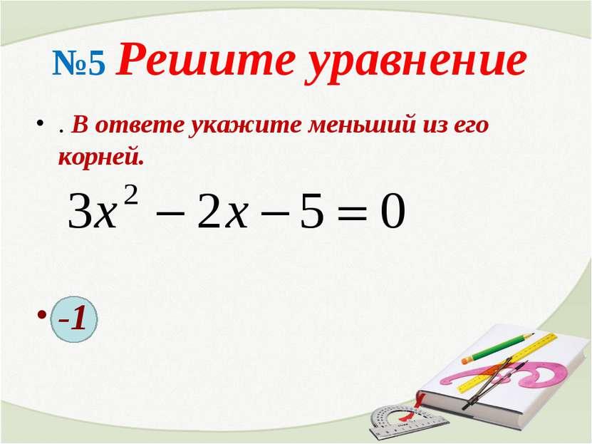 №5 Решите уравнение . В ответе укажите меньший из его корней. -1