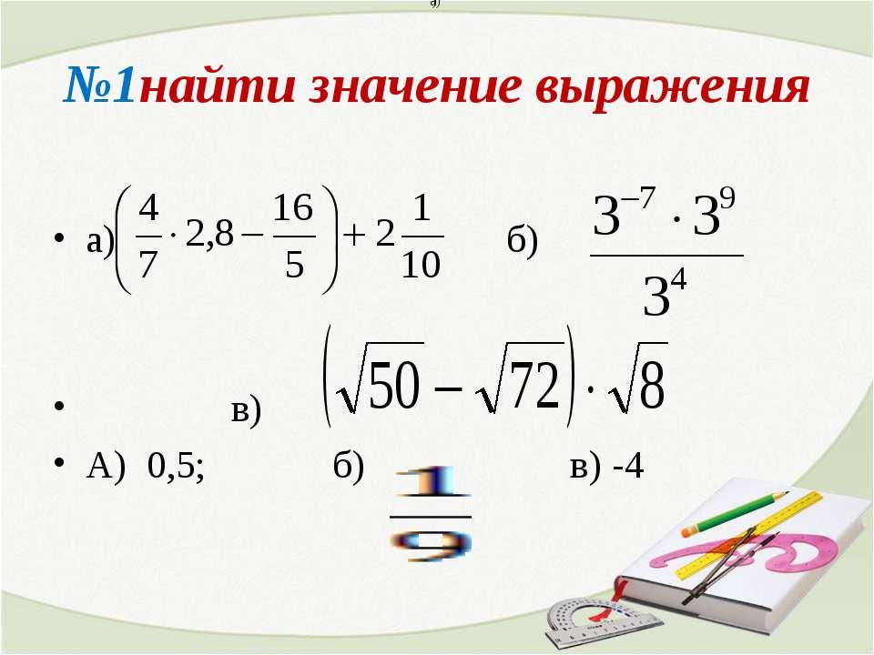 №1найти значение выражения а) б) в) А) 0,5; б) в) -4 а) )