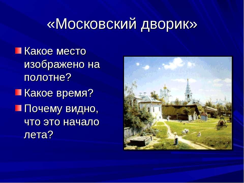 «Московский дворик» Какое место изображено на полотне? Какое время? Почему ви...